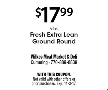 $17.99 5 lbs. Fresh Extra Lean Ground Round . With this coupon. Not valid with other offers or prior purchases. Exp. 11-3-17.