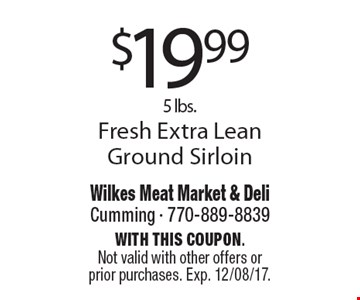 $19.99 5lbs. Fresh Extra Lean Ground Sirloin. With this coupon. Not valid with other offers or prior purchases. Exp. 12/08/17.