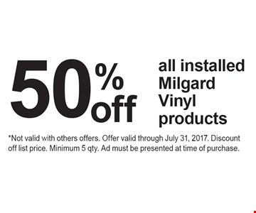 50%offall installed Milgard Vinyl products. *Not valid with others offers. Offer valid through July 31, 2017. Discount off list price. Minimum 5 qty. Ad must be presented at time of purchase.