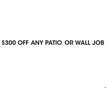 $300 OFF ANY PATIO OR WALL JOB.