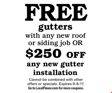 Free gutters with any new roof or siding job OR $250 off any new gutter installation. Cannot be combined with other offers or specials. Expires 9-8-17. Go to LocalFlavor.com for more coupons.