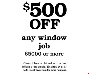 $500 off any window job $5000 or more. Cannot be combined with other offers or specials. Expires 9-8-17. Go to LocalFlavor.com for more coupons.