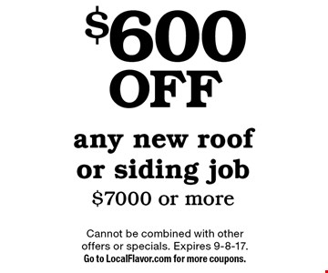 $600 off any new roof or siding job $7000 or more. Cannot be combined with other offers or specials. Expires 9-8-17. Go to LocalFlavor.com for more coupons.