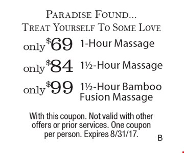 Paradise Found...Treat Yourself To Some Love only $99 11/2-Hour Bamboo Fusion Massage. only $84 11/2-Hour Massage. only $69 1-Hour Massage. With this coupon. Not valid with other offers or prior services. One coupon per person. Expires 8/31/17.