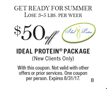 GET READY FOR SUMMER Lose 3-5 lbs. per week $50 off IDEAL PROTEIN Package (New Clients Only). With this coupon. Not valid with other offers or prior services. One coupon per person. Expires 8/31/17.
