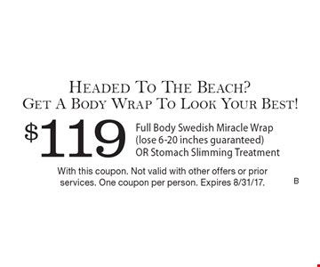$119 Full Body Swedish Miracle Wrap (lose 6-20 inches guaranteed) OR Stomach Slimming Treatment. With this coupon. Not valid with other offers or prior services. One coupon per person. Expires 8/31/17.