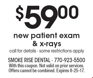 $59.00 new patient exam & x-rays. Call for details - some restrictions apply. With this coupon. Not valid on prior services. Offers cannot be combined. Expires 8-25-17.