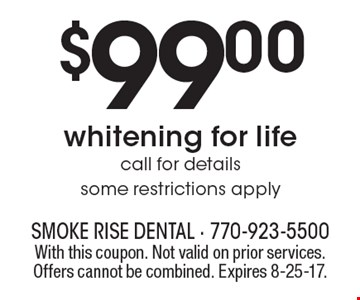 $99.00 whitening for life. Call for details. Some restrictions apply. With this coupon. Not valid on prior services. Offers cannot be combined. Expires 8-25-17.