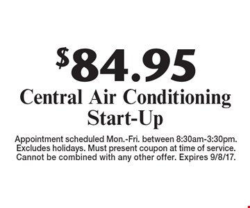 $84.95 Central Air Conditioning Start-Up. Appointment scheduled Mon.-Fri. between 8:30am-3:30pm. Excludes holidays. Must present coupon at time of service. Cannot be combined with any other offer. Expires 9/8/17.