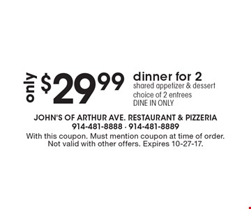 dinner for 2 only $29.99: shared appetizer & dessert, choice of 2 entrees DINE IN ONLY. With this coupon. Must mention coupon at time of order. Not valid with other offers. Expires 10-27-17.