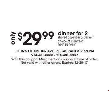 only $29.99 dinner for 2. shared appetizer & dessert choice of 2 entrees. DINE IN ONLY. With this coupon. Must mention coupon at time of order. Not valid with other offers. Expires 12-29-17.