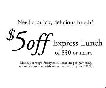 Need a quick, delicious lunch? $5 off Express Lunch of $30 or more. Monday through Friday only. Limit one per gathering,not to be combined with any other offer. Expires 8/11/17.