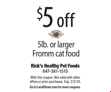 $5 off 5lb. or larger Fromm cat food. With this coupon. Not valid with other offers or prior purchases. Exp. 2/2/18. Go to LocalFlavor.com for more coupons.