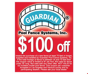$100 off toward the purchase of a new fence at least 70 feet or longer. Supplied and installed by Guardian Pool Fence Systems, Inc. If the total footage of fence is between 35 and 70 feet then the coupon value is limited to $1 per foot. Not valid for fence under 35' long. Not valid with any other offer. NOT VALID for our builders model pool fence. One coupon per customer. Accepted in Los Angeles and Ventura county and by participating dealers. Please ask your local dealer.