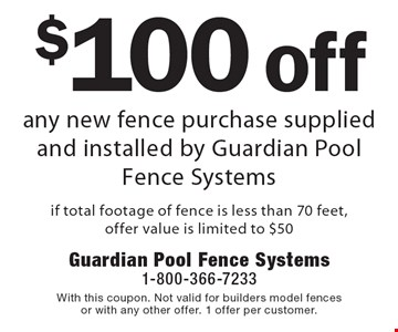 $100 off any new fence purchase supplied and installed by Guardian Pool Fence Systems if total footage of fence is less than 70 feet. Offer value is limited to $50. With this coupon. Not valid for builders model fences or with any other offer. 1 offer per customer.