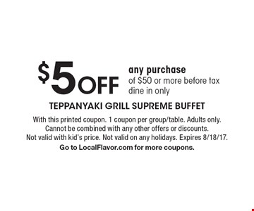 $5 off any purchase of $50 or more before tax. Dine in only. With this printed coupon. 1 coupon per group/table. Adults only. Cannot be combined with any other offers or discounts. Not valid with kid's price. Not valid on any holidays. Expires 8/18/17. Go to LocalFlavor.com for more coupons.