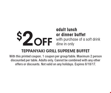 $2 Off adult lunch or dinner buffet with purchase of a soft drink dine in only. With this printed coupon. 1 coupon per group/table. Maximum 2 person discounted per table. Adults only. Cannot be combined with any other offers or discounts. Not valid on any holidays. Expires 8/18/17.