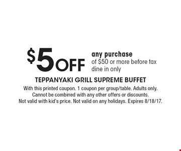 $5 Off any purchase of $50 or more before tax dine in only. With this printed coupon. 1 coupon per group/table. Adults only. Cannot be combined with any other offers or discounts. Not valid with kid's price. Not valid on any holidays. Expires 8/18/17.