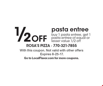 1/2 Off pasta entree. Buy 1 pasta entree, get 1 pasta entree of equal or lesser value 1/2 off. With this coupon. Not valid with other offers Expires 8-25-17.Go to LocalFlavor.com for more coupons.
