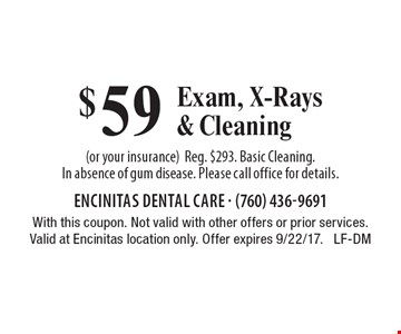 $59 Exam, X-Rays& Cleaning (or your insurance). Reg. $293. Basic Cleaning. In absence of gum disease. Please call office for details. With this coupon. Not valid with other offers or prior services. Valid at Encinitas location only. Offer expires 9/22/17. LF-DM