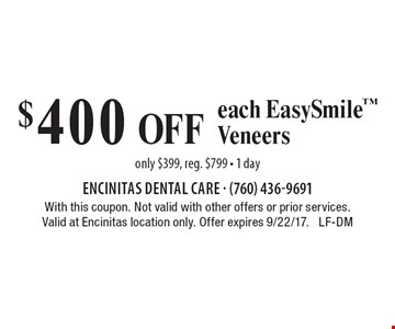 $400 Off each Easy Smile Veneers. Only $399, reg. $799. 1 day. With this coupon. Not valid with other offers or prior services. Valid at Encinitas location only. Offer expires 9/22/17. LF-DM