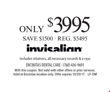 invisalign only $3995. SAVE $1500 - REG. $5495. includes retainers, all necessary records & x-rays. With this coupon. Not valid with other offers or prior services. Valid at Encinitas location only. Offer expires 10/20/17. LF-DM