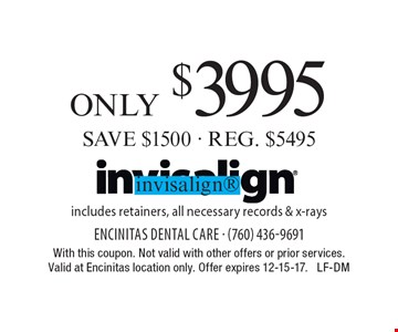 Invisalign only $3995. SAVE $1500 - REG. $5495. Includes retainers, all necessary records & x-rays. With this coupon. Not valid with other offers or prior services. Valid at Encinitas location only. Offer expires 12-15-17. LF-DM