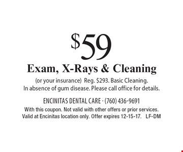 $59 Exam, X-Rays & Cleaning (or your insurance). Reg. $293. Basic Cleaning. In absence of gum disease. Please call office for details. With this coupon. Not valid with other offers or prior services. Valid at Encinitas location only. Offer expires 12-15-17. LF-DM