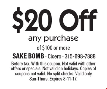 $20 Off any purchase of $100 or more. Before tax. With this coupon. Not valid with other offers or specials. Not valid on holidays. Copies of coupons not valid. No split checks. Valid only Sun-Thurs. Expires 8-11-17.