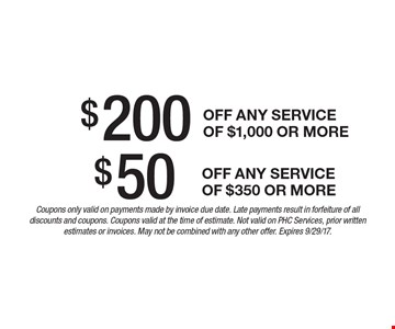 $50 off any service of $350 or more. $200 off any service of $1,000 or more.  Coupons only valid on payments made by invoice due date. Late payments result in forfeiture of all discounts and coupons. Coupons valid at the time of estimate. Not valid on PHC Services, prior written estimates or invoices. May not be combined with any other offer. Expires 9/29/17.