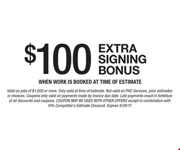 $100 extra signing bonus when work is booked at time of estimate. Valid on jobs of $1,000 or more. Only valid at time of estimate. Not valid on PHC Services, prior estimates or invoices. Coupons only valid on payments made by invoice due date. Late payments result in forfeiture of all discounts and coupons. Coupon may be used with other offers except in combination with 10% Competitor's Estimate Discount. Expires 9/29/17.