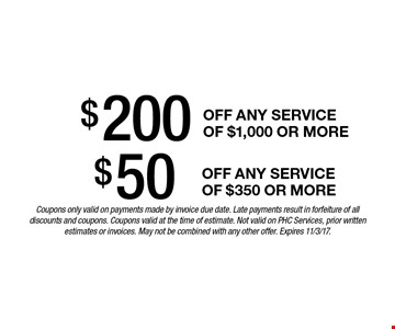 $50 off any service of $350 or more OR $200 off any service of $1,000 or more. Coupons only valid on payments made by invoice due date. Late payments result in forfeiture of all discounts and coupons. Coupons valid at the time of estimate. Not valid on PHC Services, prior written estimates or invoices. May not be combined with any other offer. Expires 11/3/17.