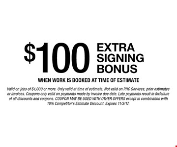 $100 extra signing bonus when work is booked at time of estimate. Valid on jobs of $1,000 or more. Only valid at time of estimate. Not valid on PHC Services, prior estimates or invoices. Coupons only valid on payments made by invoice due date. Late payments result in forfeiture of all discounts and coupons. Coupon may be used with other offers except in combination with 10% Competitor's Estimate Discount. Expires 11/3/17.