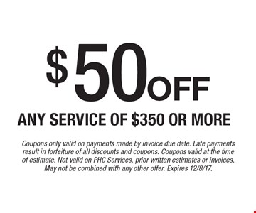 $50off Any service of $350 or more. Coupons only valid on payments made by invoice due date. Late payments result in forfeiture of all discounts and coupons. Coupons valid at the timeof estimate. Not valid on PHC Services, prior written estimates or invoices. May not be combined with any other offer. Expires 12/8/17.