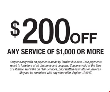 $200 off any service of $1,000 or more. Coupons only valid on payments made by invoice due date. Late payments result in forfeiture of all discounts and coupons. Coupons valid at the time of estimate. Not valid on PHC Services, prior written estimates or invoices. May not be combined with any other offer. Expires 12/8/17.