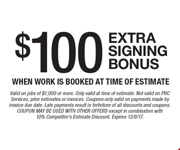 $100 extra signing bonus when work is booked at time of estimate. Valid on jobs of $1,000 or more. Only valid at time of estimate. Not valid on PHC Services, prior estimates or invoices. Coupons only valid on payments made by invoice due date. Late payments result in forfeiture of all discounts and coupons. COUPON MAY BE USED WITH OTHER OFFERS except in combination with 10% Competitor's Estimate Discount. Expires 12/8/17.