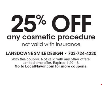 25% off any cosmetic procedure not valid with insurance. With this coupon. Not valid with any other offers. Limited time offer. Expires 1-29-18. Go to LocalFlavor.com for more coupons.