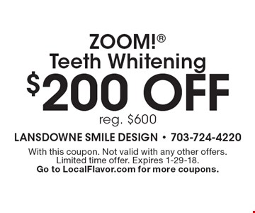$200 off ZOOM! Teeth Whitening reg. $600. With this coupon. Not valid with any other offers. Limited time offer. Expires 1-29-18. Go to LocalFlavor.com for more coupons.
