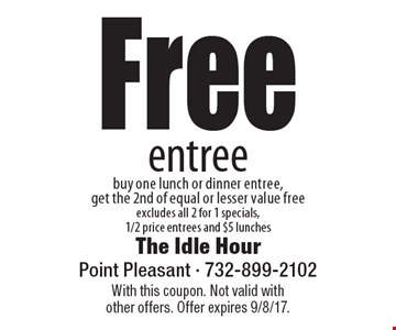 Free entree. Buy one lunch or dinner entree, get the 2nd of equal or lesser value free. Excludes all 2 for 1 specials,1/2 price entrees and $5 lunches. With this coupon. Not valid with other offers. Offer expires 9/8/17.