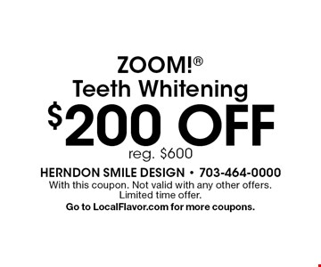 $200 off ZOOM! Teeth Whitening. Reg. $600. With this coupon. Not valid with any other offers. Limited time offer. Go to LocalFlavor.com for more coupons.