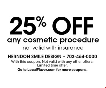 25% off any cosmetic procedure. Not valid with insurance. With this coupon. Not valid with any other offers. Limited time offer. Go to LocalFlavor.com for more coupons.