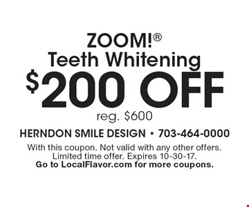$200 off ZOOM! Teeth Whitening. Reg. $600. With this coupon. Not valid with any other offers. Limited time offer. Expires 10-30-17. Go to LocalFlavor.com for more coupons.