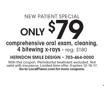 New Patient Special Only $79 comprehensive oral exam, cleaning, 4 bitewing x-rays - reg. $180. With this coupon. Periodontal treatment excluded. Not valid with insurance. Limited time offer. Expires 12-18-17. Go to LocalFlavor.com for more coupons.