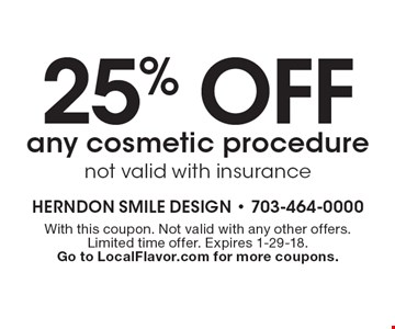 25% off any cosmetic procedure. Not valid with insurance. With this coupon. Not valid with any other offers. Limited time offer. Expires 1-29-18. Go to LocalFlavor.com for more coupons.