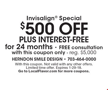 Invisalign special: $500 off plus interest-free for 24 months. Free consultation with this coupon only. Reg. $5,000. With this coupon. Not valid with any other offers. Limited time offer. Expires 1-29-18. Go to LocalFlavor.com for more coupons.