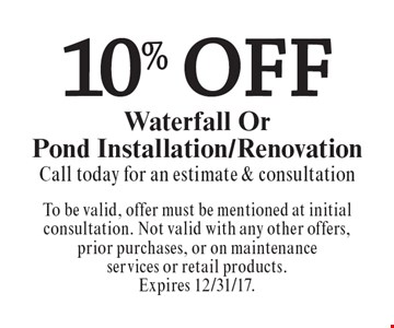 10% Off Waterfall Or Pond Installation/Renovation. Call today for an estimate & consultation. To be valid, offer must be mentioned at initial consultation. Not valid with any other offers, prior purchases, or on maintenance services or retail products. Expires 12/31/17.
