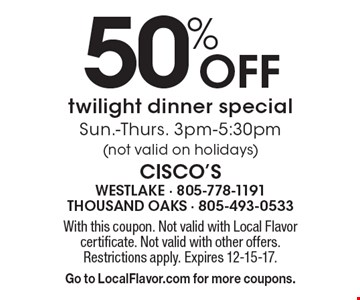 50% off twilight dinner special Sun.-Thurs. 3pm-5:30pm (not valid on holidays). With this coupon. Not valid with Local Flavor certificate. Not valid with other offers. Restrictions apply. Expires 12-15-17. Go to LocalFlavor.com for more coupons.