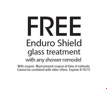 Free Enduro Shield glass Treatment with any shower remodel. With coupon. Must present coupon at time of estimate. Cannot be combined with other offers. Expires 8/18/17.