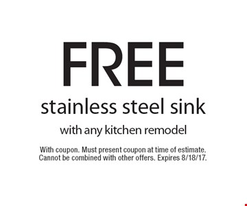 Free stainless steel sink with any kitchen remodel. With coupon. Must present coupon at time of estimate. Cannot be combined with other offers. Expires 8/18/17.