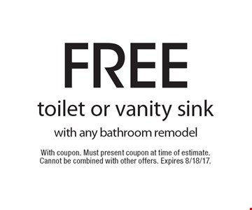 Free toilet or vanity sink with any bathroom remodel. With coupon. Must present coupon at time of estimate. Cannot be combined with other offers. Expires 8/18/17.